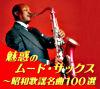 魅惑のムード・サックス~昭和歌謡名曲100選【通販専用商品】